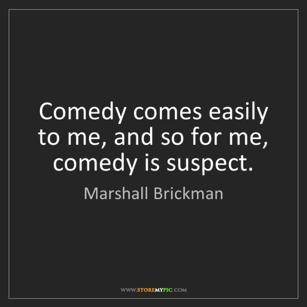 Marshall Brickman: Comedy comes easily to me, and so for me, comedy is suspect.