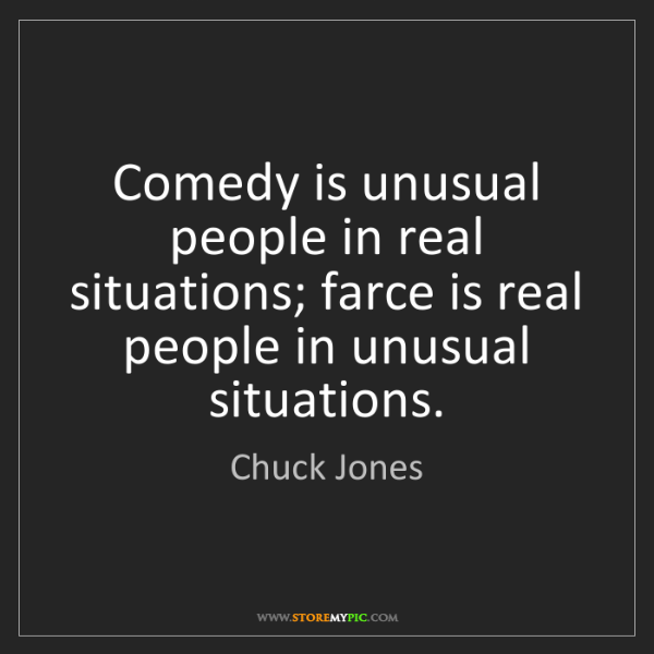 Chuck Jones: Comedy is unusual people in real situations; farce is...