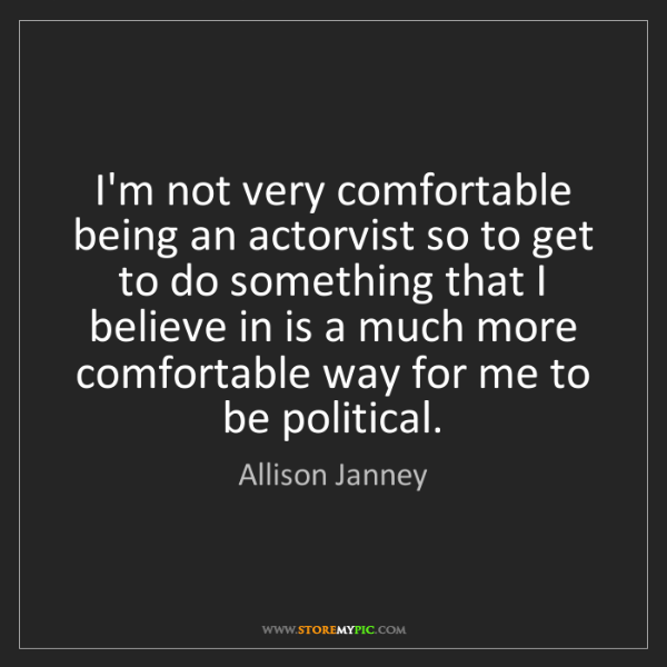 Allison Janney: I'm not very comfortable being an actorvist so to get...