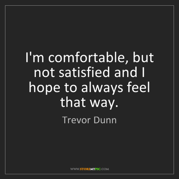 Trevor Dunn: I'm comfortable, but not satisfied and I hope to always...