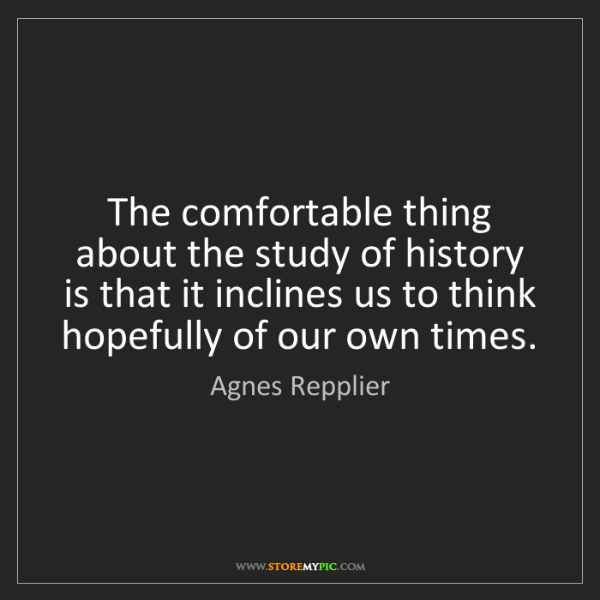 Agnes Repplier: The comfortable thing about the study of history is that...