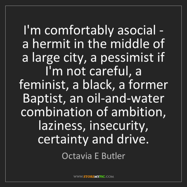Octavia E Butler: I'm comfortably asocial - a hermit in the middle of a...