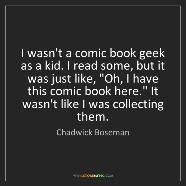 Chadwick Boseman: I wasn't a comic book geek as a kid. I read some, but...
