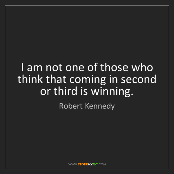Robert Kennedy: I am not one of those who think that coming in second...