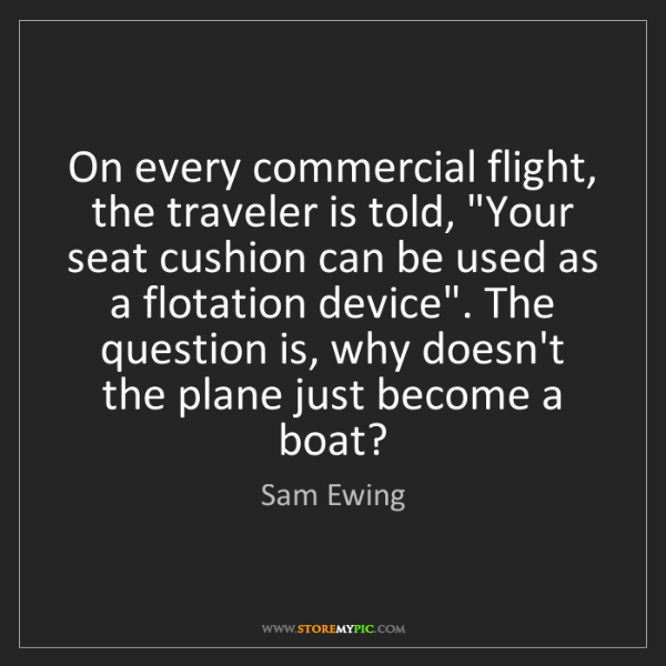 "Sam Ewing: On every commercial flight, the traveler is told, ""Your..."