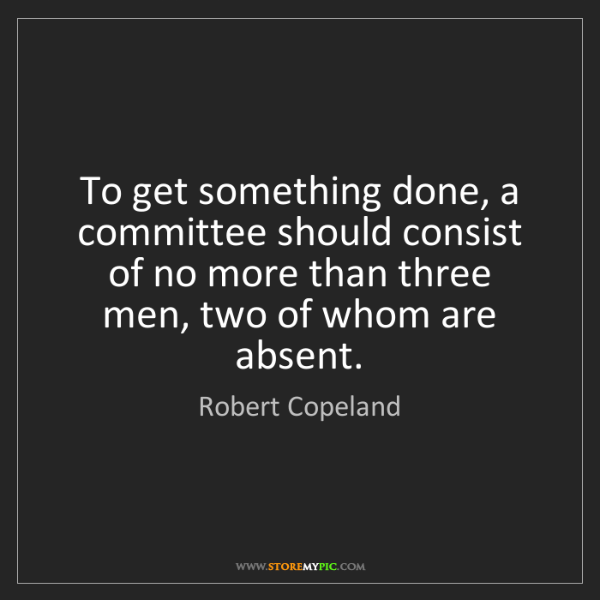 Robert Copeland: To get something done, a committee should consist of...
