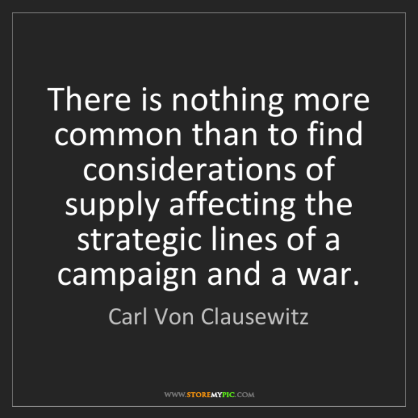 Carl Von Clausewitz: There is nothing more common than to find considerations...