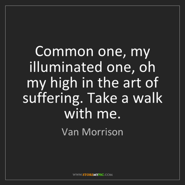 Van Morrison: Common one, my illuminated one, oh my high in the art...