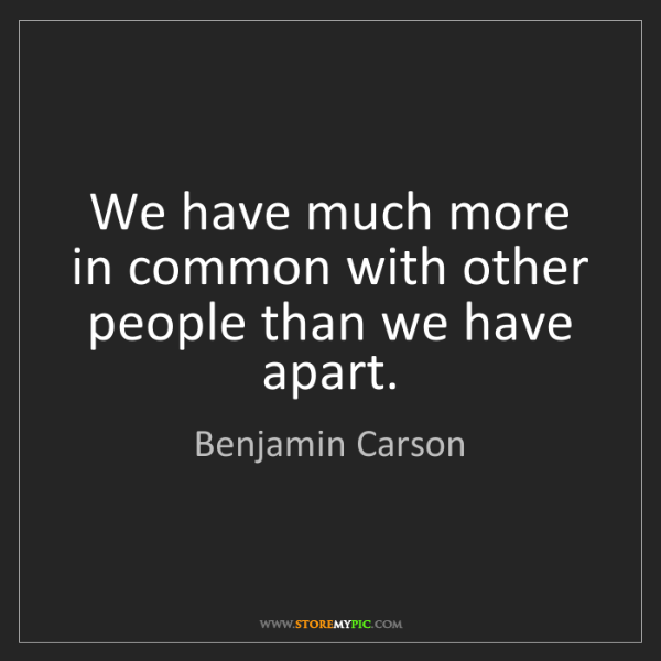 Benjamin Carson: We have much more in common with other people than we...