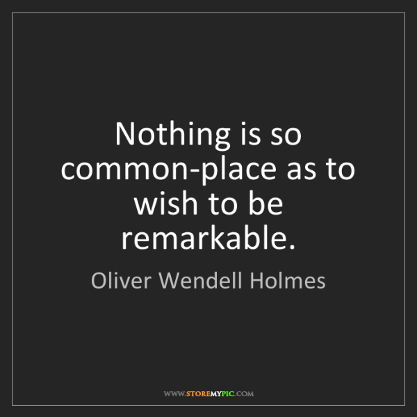Oliver Wendell Holmes: Nothing is so common-place as to wish to be remarkable.