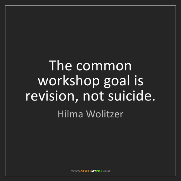 Hilma Wolitzer: The common workshop goal is revision, not suicide.