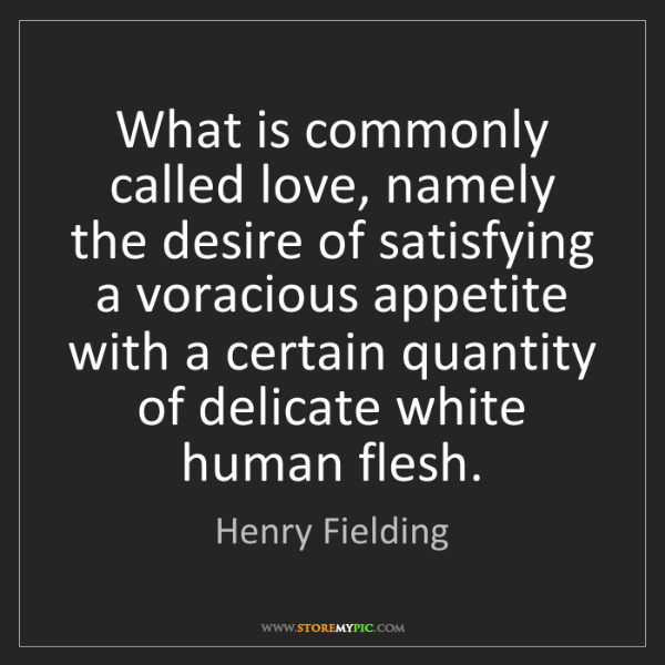 Henry Fielding: What is commonly called love, namely the desire of satisfying...
