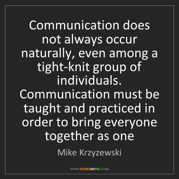 Mike Krzyzewski: Communication does not always occur naturally, even among...