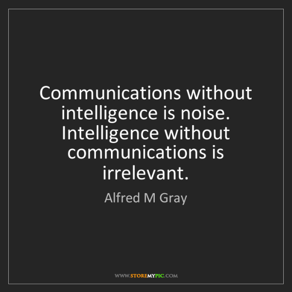 Alfred M Gray: Communications without intelligence is noise. Intelligence...