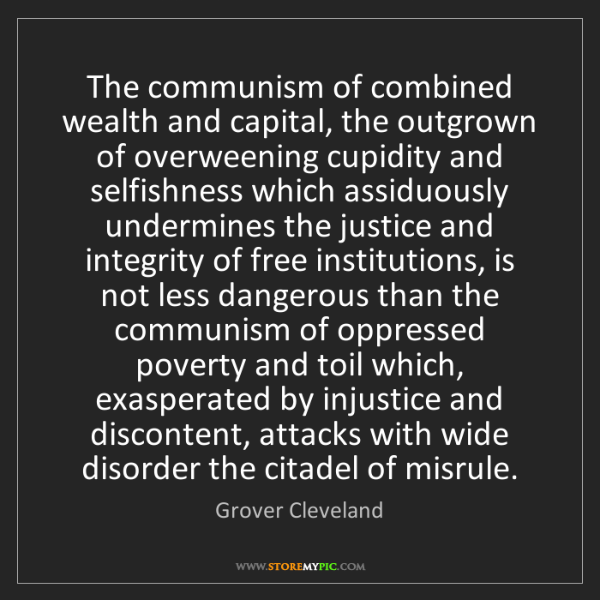 Grover Cleveland: The communism of combined wealth and capital, the outgrown...