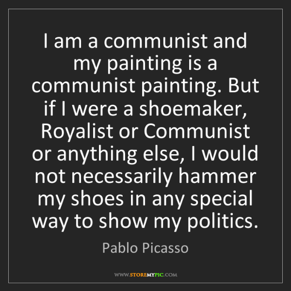 Pablo Picasso: I am a communist and my painting is a communist painting....