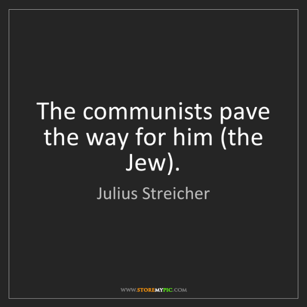 Julius Streicher: The communists pave the way for him (the Jew).