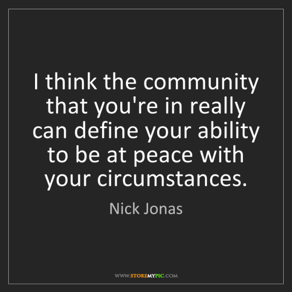 Nick Jonas: I think the community that you're in really can define...