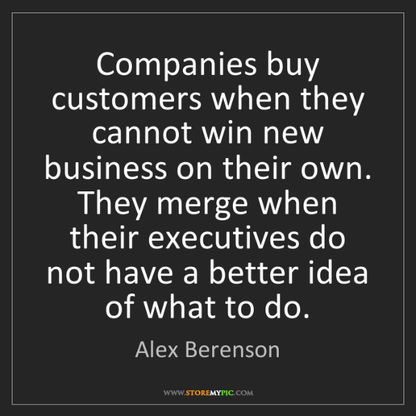 Alex Berenson: Companies buy customers when they cannot win new business...