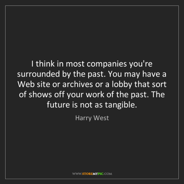 Harry West: I think in most companies you're surrounded by the past....