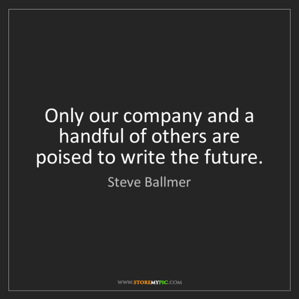 Steve Ballmer: Only our company and a handful of others are poised to...