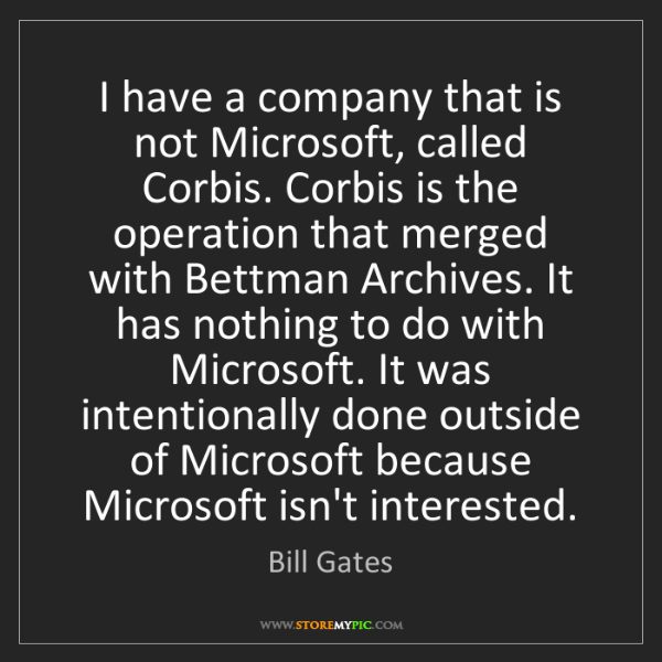 Bill Gates: I have a company that is not Microsoft, called Corbis....