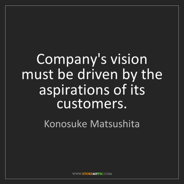 Konosuke Matsushita: Company's vision must be driven by the aspirations of...