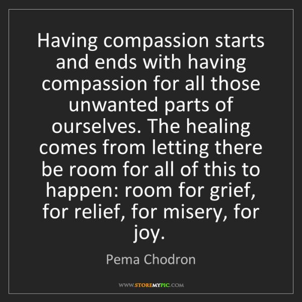Pema Chodron: Having compassion starts and ends with having compassion...