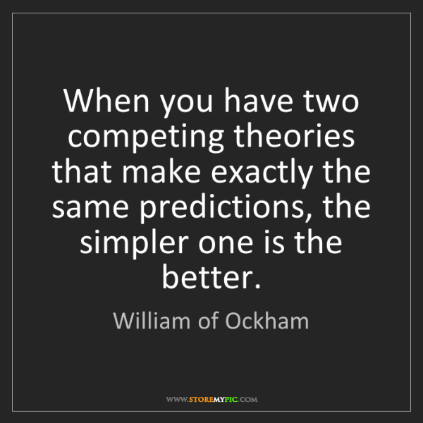 William of Ockham: When you have two competing theories that make exactly...