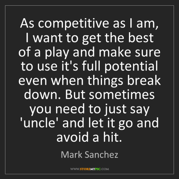 Mark Sanchez: As competitive as I am, I want to get the best of a play...