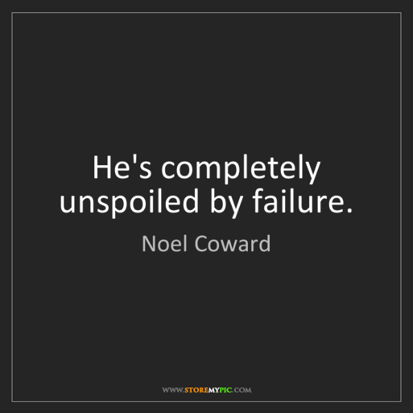 Noel Coward: He's completely unspoiled by failure.