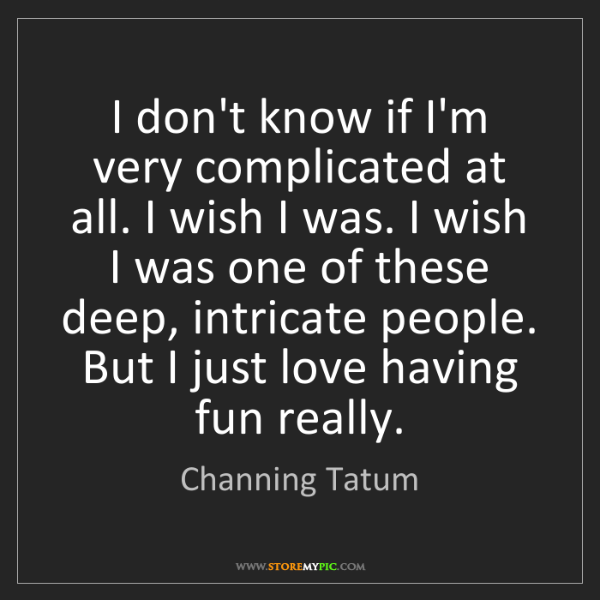 Channing Tatum: I don't know if I'm very complicated at all. I wish I...