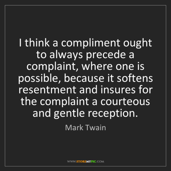 Mark Twain: I think a compliment ought to always precede a complaint,...