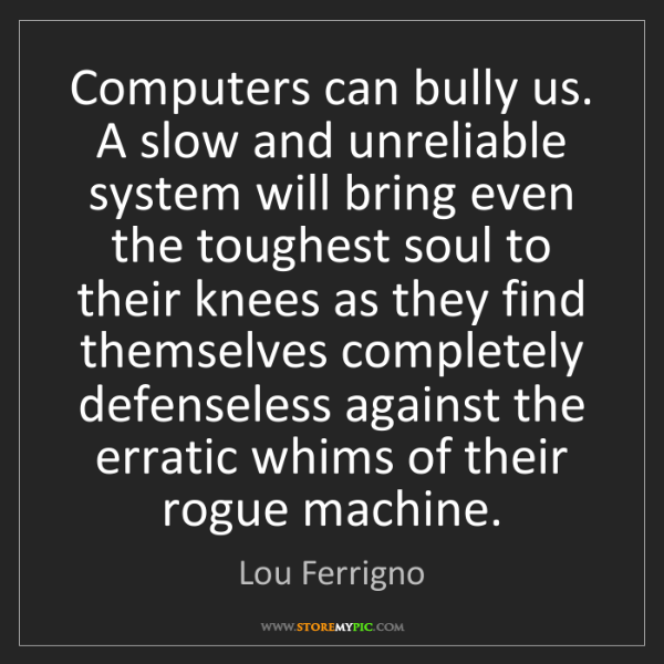 Lou Ferrigno: Computers can bully us. A slow and unreliable system...