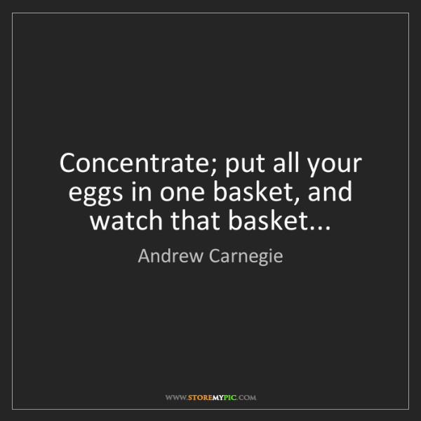 Andrew Carnegie: Concentrate; put all your eggs in one basket, and watch...
