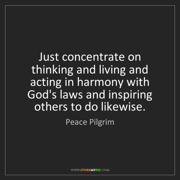 Peace Pilgrim: Just concentrate on thinking and living and acting in...