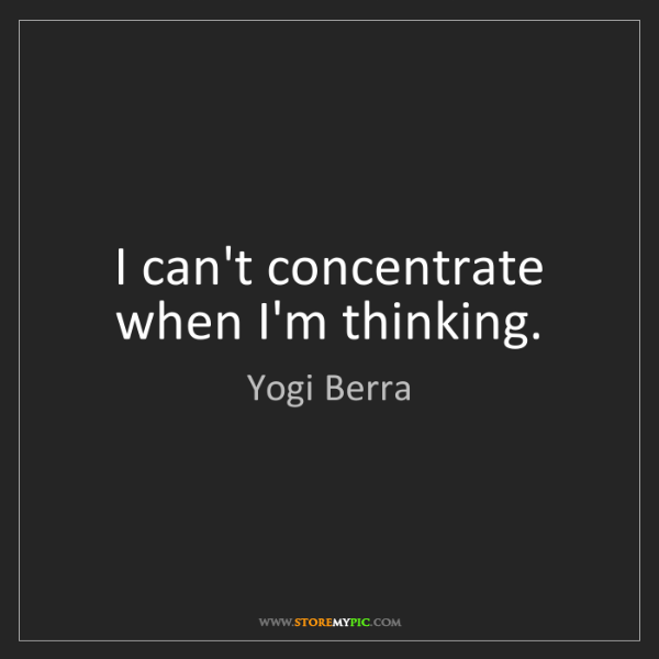 Yogi Berra: I can't concentrate when I'm thinking.