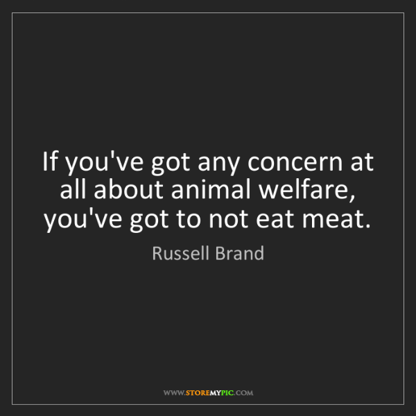 Russell Brand: If you've got any concern at all about animal welfare,...