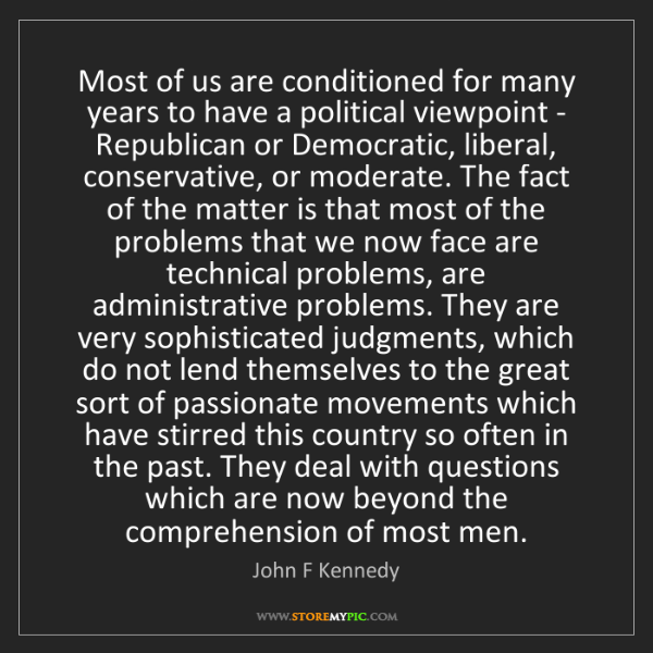 John F Kennedy: Most of us are conditioned for many years to have a political...