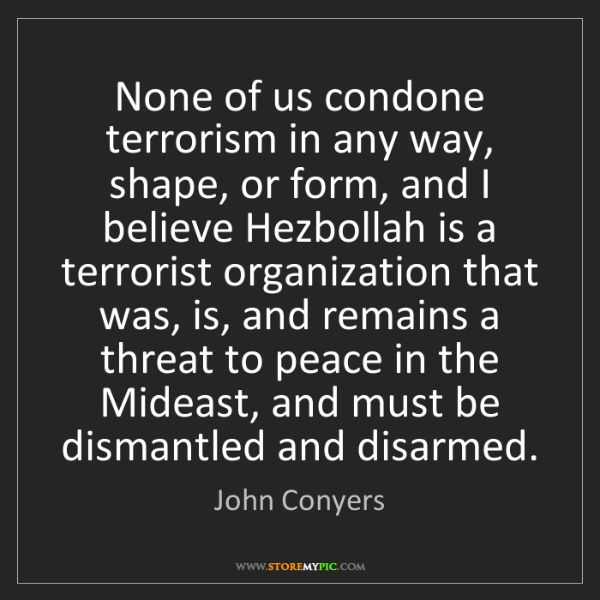 John Conyers: None of us condone terrorism in any way, shape, or form,...