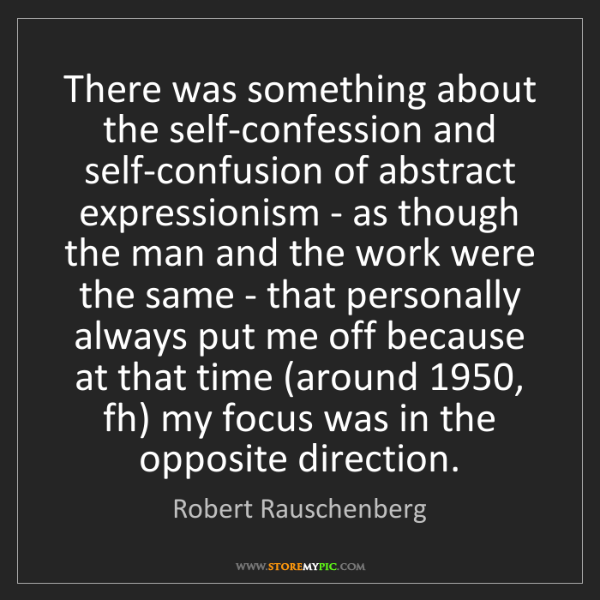 Robert Rauschenberg: There was something about the self-confession and self-confusion...