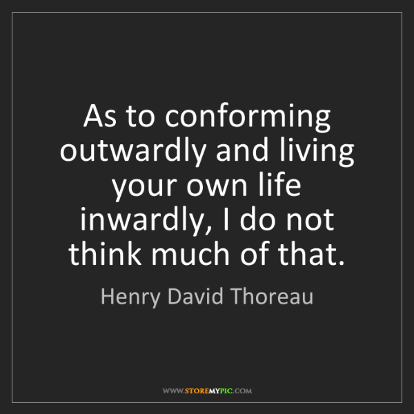 Henry David Thoreau: As to conforming outwardly and living your own life inwardly,...