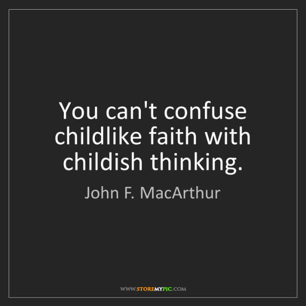 John F. MacArthur: You can't confuse childlike faith with childish thinking.