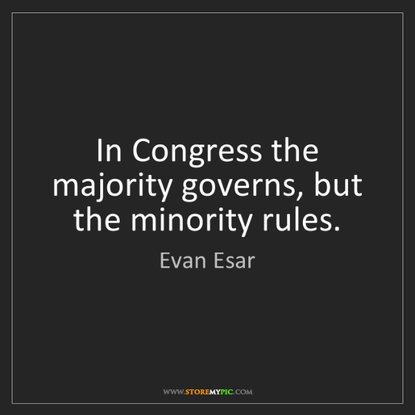Evan Esar: In Congress the majority governs, but the minority rules.