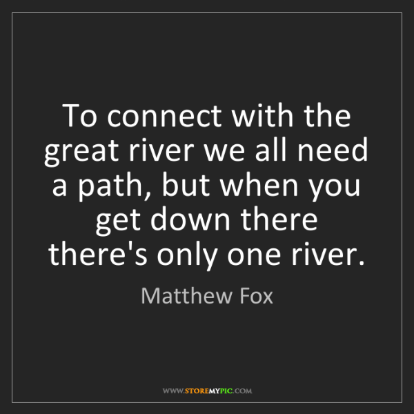 Matthew Fox: To connect with the great river we all need a path, but...