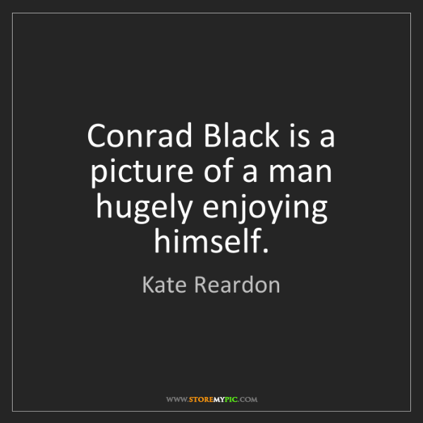 Kate Reardon: Conrad Black is a picture of a man hugely enjoying himself.