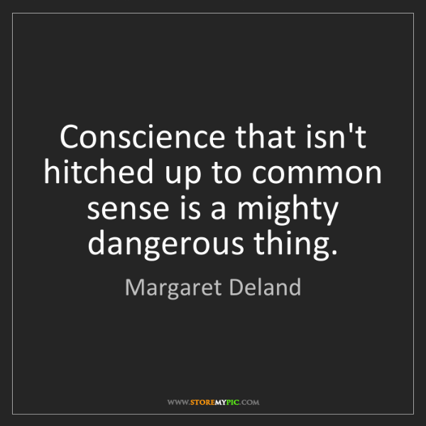Margaret Deland: Conscience that isn't hitched up to common sense is a...