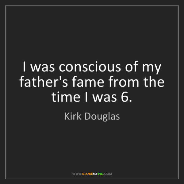 Kirk Douglas: I was conscious of my father's fame from the time I was...