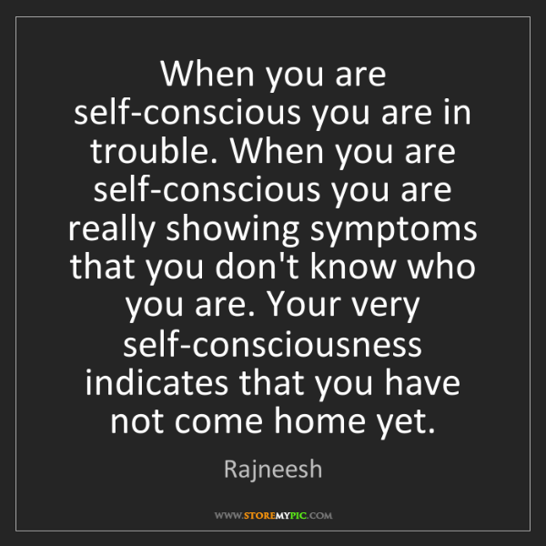 Rajneesh: When you are self-conscious you are in trouble. When...