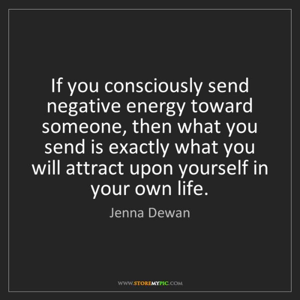 Jenna Dewan: If you consciously send negative energy toward someone,...